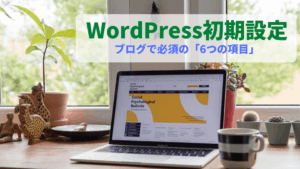 【WordPressの初期設定】ブログで失敗しない為に確認必須の「6つの項目」