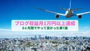 【体験談】ブログ半年で収益月1万円以上達成!やって良かった事7選