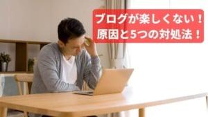 【体験談】ブログが楽しくないと感じた時の原因と5つの対処法